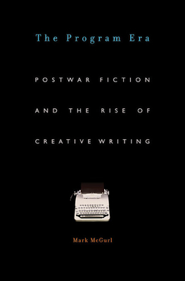 The Program Era: Postwar Fiction and the Rise of Creative Writing - McGurl, Mark