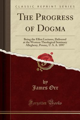 The Progress of Dogma: Being the Elliot Lectures, Delivered at the Western Theological Seminary Allegheny, Penna;, U. S. A. 1897 (Classic Reprint) - Orr, James