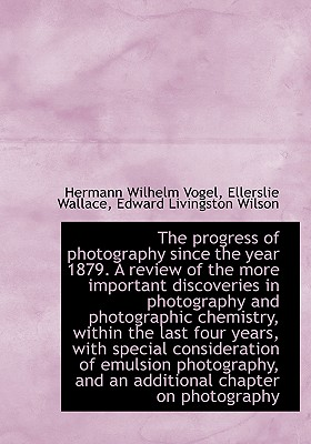 The Progress of Photography Since the Year 1879. a Review of the More Important Discoveries in Photo - Vogel, Hermann Wilhelm, and Wallace, Ellerslie, and Wilson, Edward Livingston