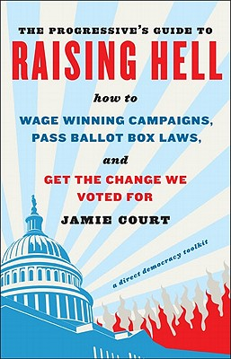 The Progressive's Guide to Raising Hell: How to Win Grassroots Campaigns, Pass Ballot Box Laws, and Get the Change We Voted for - Court, Jamie