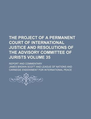 The Project of a Permanent Court of International Justice and Resolutions of the Advisory Committee of Jurists: Report and Commentary... - Scott, James Brown