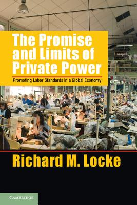 The Promise and Limits of Private Power: Promoting Labor Standards in a Global Economy - Locke, Richard M.