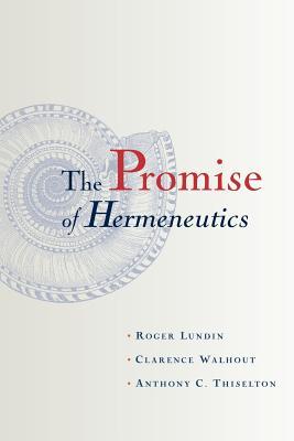 The Promise of Hermeneutics - Lundin, Roger, and Walhout, Clarence, and Thiselton, Anthony C