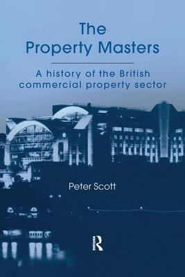 The Property Masters: A History of the British Commercial Property Sector - Scott, P