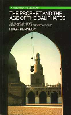 The Prophet and the Age of the Caliphates: The Islamic Near East from the Sixth to the Eleventh Century - Kennedy, Hugh
