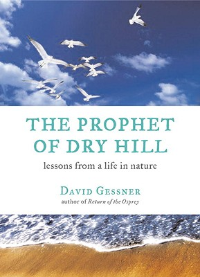 The Prophet of Dry Hill: Lessons from a Life in Nature - Gessner, David