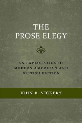 The Prose Elegy: An Exploration of Modern American and British Fiction - Vickery, John B