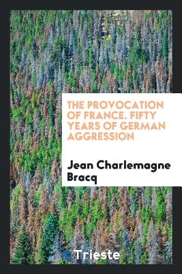 The Provocation of France. Fifty Years of German Aggression - Bracq, Jean Charlemagne