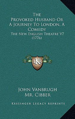 The Provoked Husband or a Journey to London, a Comedy: The New English Theatre V7 (1776) - Vanbrugh, John, Sir, and Cibber, MR