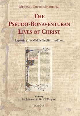The Pseudo-Bonaventuran Lives of Christ: Exploring the Middle English Tradition - Johnson, Ian (Editor), and Westphall, Allan F (Editor)