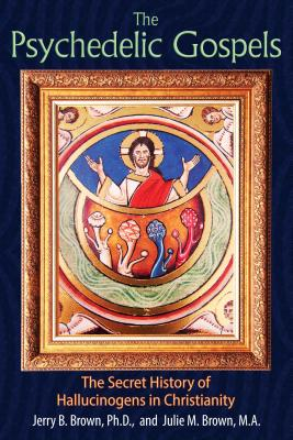 The Psychedelic Gospels: The Secret History of Hallucinogens in Christianity - Brown, Jerry B, PH.D., and Brown, Julie M