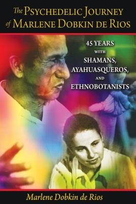 The Psychedelic Journey of Marlene Dobkin de Rios: 45 Years with Shamans, Ayahuasqueros, and Ethnobotanists - De Rios, Marlene Dobkin