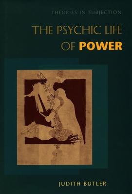The Psychic Life of Power: Theories in Subjection - Butler, Judith, Professor