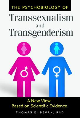 The Psychobiology of Transsexualism and Transgenderism: A New View Based on Scientific Evidence - Bevan, Thomas E., Ph.D.