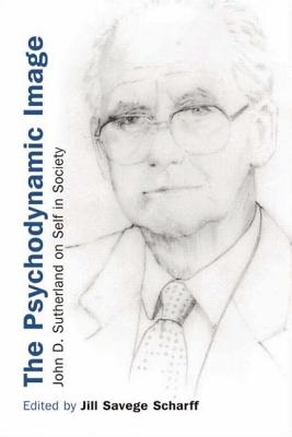The Psychodynamice Image: John D. Sutherland on Self in Society - Scharff, Jill Savege (Editor)