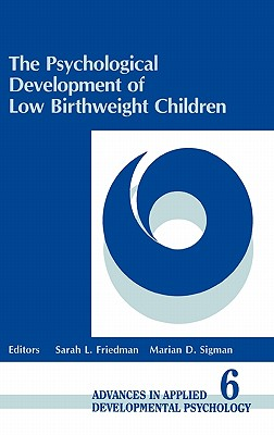 The Psychological Development of Low Birthweight Children - Sigel, Irving E (Editor), and Sigman, Marian D (Editor), and Friedman, Sarah L (Editor)