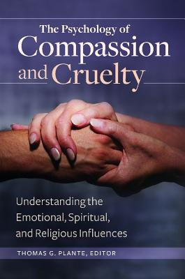 The Psychology of Compassion and Cruelty: Understanding the Emotional, Spiritual, and Religious Influences - Plante, Thomas G, PhD, Abpp (Editor)