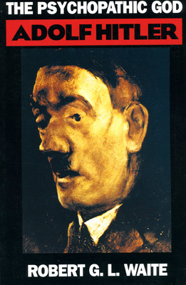 The Psychopathic God: Adolph Hitler - Waite, Robert