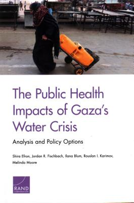 The Public Health Impacts of Gaza's Water Crisis: Analysis and Policy Options - Efron, Shira, and Fischbach, Jordan R, and Blum, Ilana