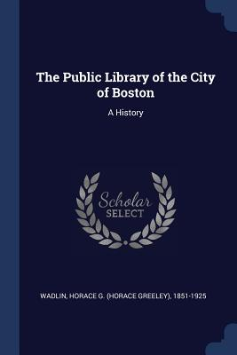 The Public Library of the City of Boston: A History - Wadlin, Horace G 1851-1925