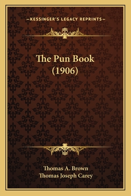 The Pun Book (1906) - Brown, Thomas A, MD, and Carey, Thomas Joseph