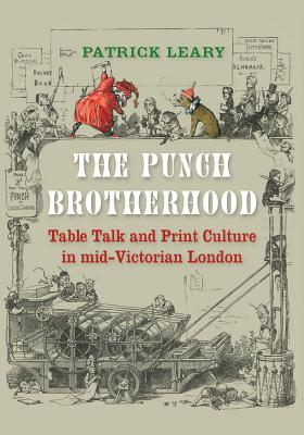 The Punch Brotherhood: Table Talk and Print Culture in Mid-Victorian London - Leary, Patrick