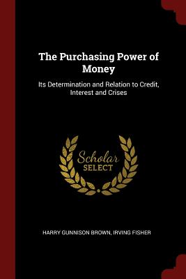 The Purchasing Power of Money: Its Determination and Relation to Credit, Interest and Crises - Brown, Harry Gunnison