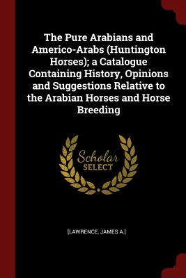 The Pure Arabians and Americo-Arabs (Huntington Horses); A Catalogue Containing History, Opinions and Suggestions Relative to the Arabian Horses and Horse Breeding - [Lawrence, James a ]