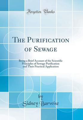 The Purification of Sewage: Being a Brief Account of the Scientific Principles of Sewage Purification and Their Practical Application (Classic Reprint) - Barwise, Sidney