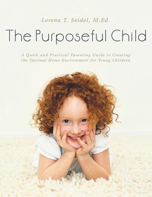The Purposeful Child: A Quick and Practical Parenting Guide to Creating the Optimal Home Environment for Young Children - Seidel, M Ed Lorena T