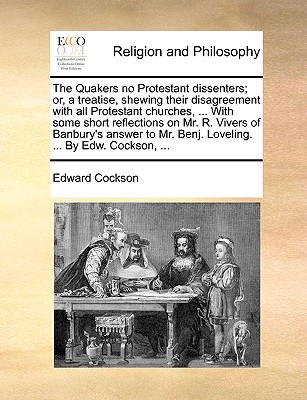 The Quakers No Protestant Dissenters; Or, a Treatise, Shewing Their Disagreement with All Protestant Churches, ... with Some Short Reflections on Mr. R. Vivers of Banbury's Answer to Mr. Benj. Loveling. ... by Edw. Cockson, ... - Cockson, Edward