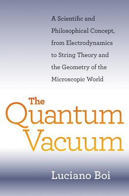The Quantum Vacuum: A Scientific and Philosophical Concept, from Electrodynamics to String Theory and the Geometry of the Microscopic World - Boi, Luciano