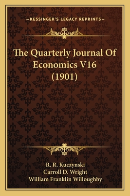The Quarterly Journal of Economics V16 (1901) - Kuczynski, R R, and Wright, Carroll D, and Willoughby, William Franklin