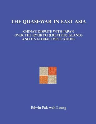 The Quasi-War in East Asia: China's Dispute with Japan Over the Ryukyu (Liu-Ch'iu) Islands and Its Global Implications - Leung, Pak-Wah, and Leung, Edwin Pak-Wah