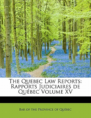 The Quebec Law Reports: Rapports Judiciaires de Quebec Volume XV - Of the Province of Qu Bec, Bar
