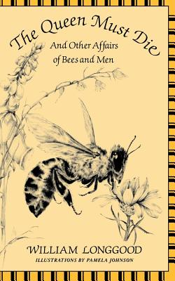 The Queen Must Die: And Other Affairs of Bees and Men - Longgood, William