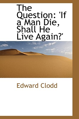 The Question: 'if a Man Die, Shall He Live Again?' - Clodd, Edward