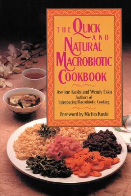 The Quick and Natural Macrobiotic Cookbook - Kushi, Aveline, and Kushi Aveline, and Esko Wendy