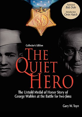 The Quiet Hero-The Untold Medal of Honor Story of George E. Wahlen at the Battle for Iwo Jima-Collector's Edition - Toyn, Gary W, and Dole, Bob (Foreword by), and Hatch, Orrin, Senator (Introduction by)