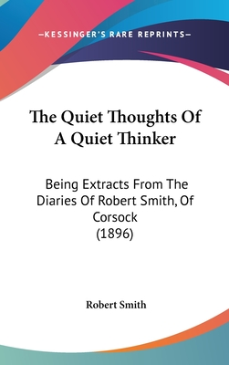 The Quiet Thoughts of a Quiet Thinker: Being Extracts from the Diaries of Robert Smith, of Corsock (1896) - Smith, Robert