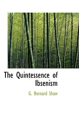 The Quintessence of Ibsenism - Shaw, G Bernard