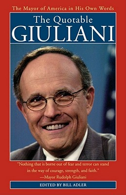 The Quotable Giuliani: The Major of America in His Own Words_____________________y - Giuliani, Rudolph W, and Adler, Bill, Jr. (Editor)