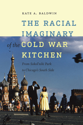 The Racial Imaginary of the Cold War Kitchen: From Sokol'niki Park to Chicago's South Side - Baldwin, Kate A