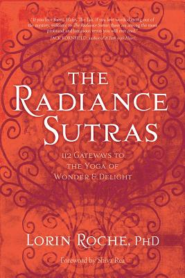 The Radiance Sutras: 112 Gateways to the Yoga of Wonder and Delight - Roche, Lorin, Ph.D., and Rea, Shiva, Ma (Foreword by)