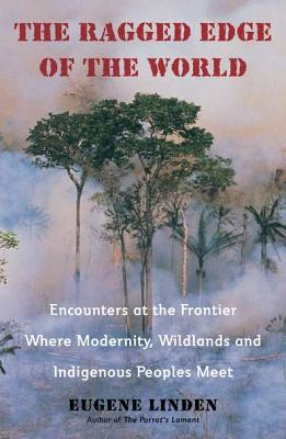 The Ragged Edge of the World: Encounters at the Frontier Where Modernity, Wildlands and Indigenous Peoples Meet - Linden, Eugene