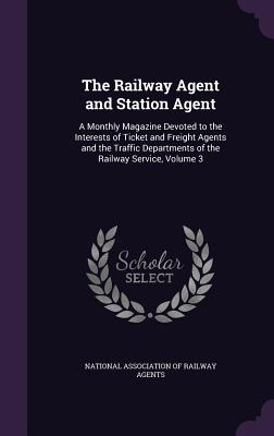 The Railway Agent and Station Agent: A Monthly Magazine Devoted to the Interests of Ticket and Freight Agents and the Traffic Departments of the Railway Service, Volume 3 - National Association of Railway Agents (Creator)