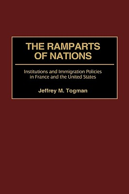 The Ramparts of Nations: Institutions and Immigration Policies in France and the United States - Togman, Jeffrey M