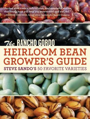 The Rancho Gordo Heirloom Bean Book: Steve Sando's 50 Favorite Varieties to Grow, Save, and Enjoy - Sando, Steve