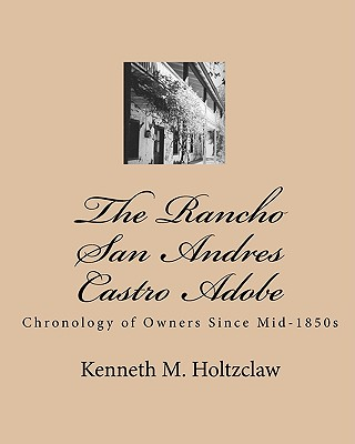 The Rancho San Andres Castro Adobe: Chronology of Owners Since Mid-1850s - Holtzclaw, Kenneth M