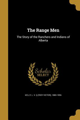 The Range Men: The Story of the Ranchers and Indians of Alberta - Kelly, L V (Leroy Victor) 1880-1956 (Creator)